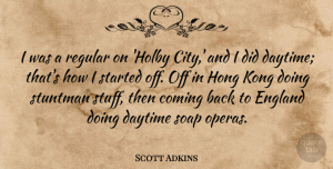 Scott Adkins Quote About Coming, Daytime, England, Kong, Regular: I Was A Regular On...