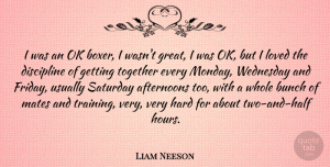Liam Neeson Quote About Friday, Monday, Two: I Was An Ok Boxer...