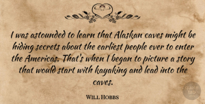 Astounded Quotes, Will Hobbs Quote About Astounded, Began, Caves, Earliest, Enter: I Was Astounded To Learn...