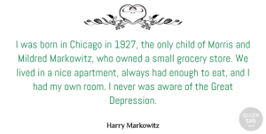 Lived Quotes, Harry Markowitz Quote About Aware, Born, Chicago, Child, Great: I Was Born In Chicago...
