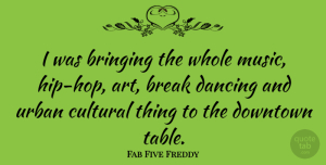Art Quotes, Fab Five Freddy Quote About Art, Break, Bringing, Cultural, Downtown: I Was Bringing The Whole...