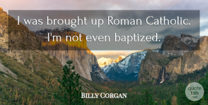 Catholic Quotes, Billy Corgan Quote About Catholic, Roman Catholic, Baptized: I Was Brought Up Roman...
