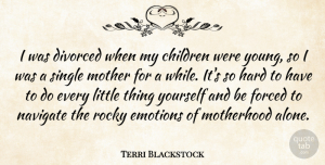 Terri Blackstock Quote About Alone, Children, Divorced, Emotions, Forced: I Was Divorced When My...