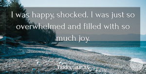 Terry Garcia Quote About Filled: I Was Happy Shocked I...