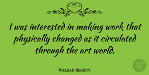 Art Quotes, Walead Beshty Quote About Art, Changed, Physically, Work: I Was Interested In Making...