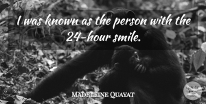 Madeleine Quayat Quote About Known, Smiles: I Was Known As The...