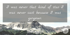 Gorgeous Quotes, Helen Mirren Quote About Stars, Kind, Gorgeous: I Was Never That Kind...