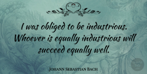 Johann Sebastian Bach Quote About Inspiring, Succeed, Wells: I Was Obliged To Be...