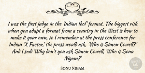 Format Quotes, Sonu Nigam Quote About Ask, Biggest, Conference, Country, Format: I Was The First Judge...