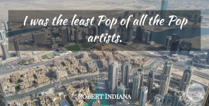Pops Quotes, Robert Indiana Quote About Artist, Architecture, Pops: I Was The Least Pop...