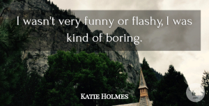 Katie Holmes Quote About Kind, Boring, Flashy: I Wasnt Very Funny Or...