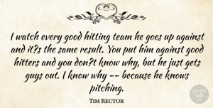 Tim Rector Quote About Against, Gets, Goes, Good, Guys: I Watch Every Good Hitting...