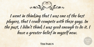Tim Parun Quote About Belief, Best, Compete, Good, Greater: I Went In Thinking That...