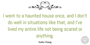 Lived Quotes, Katie Chang Quote About Entire, Haunted, Life, Lived, Situations: I Went To A Haunted...