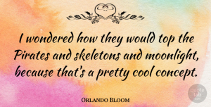 Orlando Bloom Quote About Skeletons, Pirate, Moonlight: I Wondered How They Would...