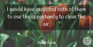 Terry Davis Quote About Both, Clear, Expected, Opportunity: I Would Have Expected Both...