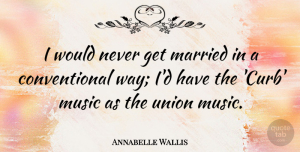 Annabelle Wallis Quote About Music, Union: I Would Never Get Married...