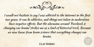 Changing Quotes, Clay Shirky Quote About Addicted, Changes, Changing, Hesitate, Historical: I Would Not Hesitate To...