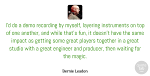 Impact Quotes, Bernie Leadon Quote About Demo, Engineer, Great, Impact, Players: Id Do A Demo Recording...