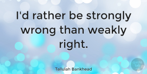 Life Quotes, Tallulah Bankhead Quote About Funny, Life, Mistake: Id Rather Be Strongly Wrong...