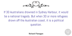 Australian Quotes, Richard Flanagan Quote About Australian, Drowned, National, Sydney: If 30 Australians Drowned In...