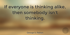 Motivational Quotes, George S. Patton Quote About Motivational, Business, Learning: If Everyone Is Thinking Alike...