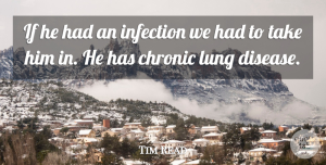 Tim Read Quote About Chronic, Disease, Infection, Lung: If He Had An Infection...