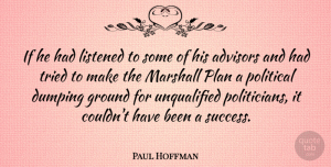Success Quotes, Paul Hoffman Quote About Ground, Listened, Marshall, Success, Tried: If He Had Listened To...