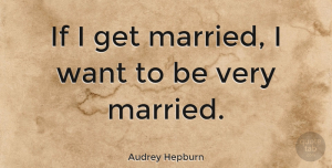Inspiring Quotes, Audrey Hepburn Quote About Inspiring, Marriage, Wedding: If I Get Married I...