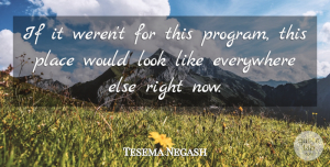 Tesema Negash Quote About Everywhere: If It Werent For This...