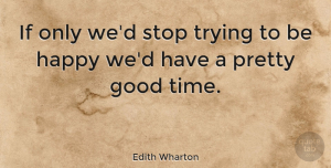 Happiness Quotes, Edith Wharton Quote About Happiness, Happy, Women: If Only Wed Stop Trying...
