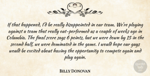 Hope Quotes, Billy Donovan Quote About Against, Compete, Couple, Dominated, Excited: If That Happened Id Be...