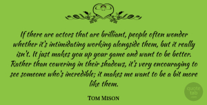 Alongside Quotes, Tom Mison Quote About Alongside, Bit, People, Rather, Whether: If There Are Actors That...