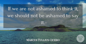 Truth Quotes, Marcus Tullius Cicero Quote About Truth, Philosophical, Thinking: If We Are Not Ashamed...