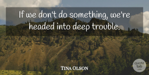 Tina Olson Quote About Deep, Headed, Trouble: If We Dont Do Something...