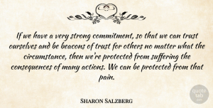 Trust Quotes, Sharon Salzberg Quote About Consequences, Matter, Others, Ourselves, Protected: If We Have A Very...