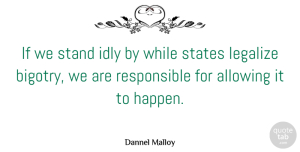 Allowing Quotes, Dannel Malloy Quote About Allowing, Idly, Legalize: If We Stand Idly By...