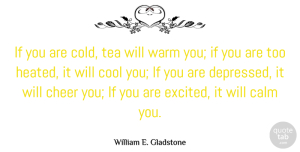 William E. Gladstone Quote About Cheer, Tea Drinking, Cups Of Tea: If You Are Cold Tea...
