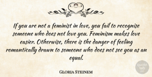 Love Quotes, Gloria Steinem Quote About Danger, Drawn, Feeling, Feminist, Love: If You Are Not A...