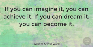 Positive Quotes, William Arthur Ward Quote About Inspirational, Motivational, Positive: If You Can Imagine It...