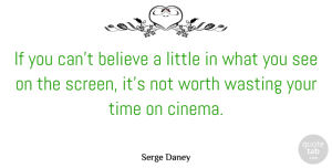 Believe Quotes, Serge Daney Quote About Believe, Littles, Cinema: If You Cant Believe A...