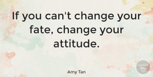 Change Quotes, Amy Tan Quote About Change, Attitude, Fate: If You Cant Change Your...