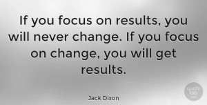 Change Quotes, Jack Dixon Quote About Change, Focus And Concentration, Results: If You Focus On Results...