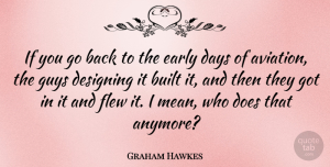 Designing Quotes, Graham Hawkes Quote About Built, Designing, Flew, Guys: If You Go Back To...