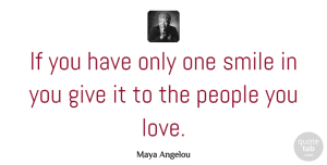 Inspirational Quotes, Maya Angelou Quote About Inspirational, Life, Smile: If You Have Only One...