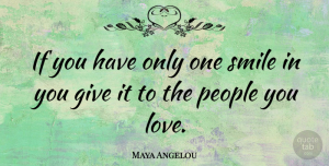 Maya Angelou Quote About Inspirational, Life, Smile: If You Have Only One...