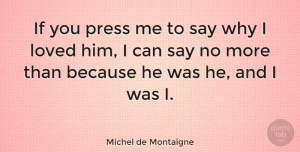 Love Quotes, Michel de Montaigne Quote About Love, Life, Friendship: If You Press Me To...