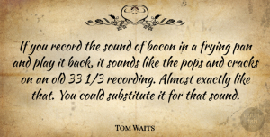 Tom Waits Quote About Play, Cracks, Frying Pans: If You Record The Sound...