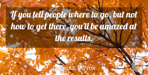 People Quotes, George S. Patton Quote About Motivational, People, Results: If You Tell People Where...