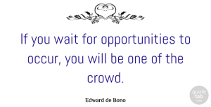 Opportunity Quotes, Edward de Bono Quote About Inspirational, Opportunity, Waiting: If You Wait For Opportunities...